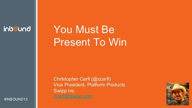 #INBOUND13 You Must Be Present To Win Christopher Carfi (@ccarfi) Vice President, Platform Products Swipp Inc. ccarfi@swip...