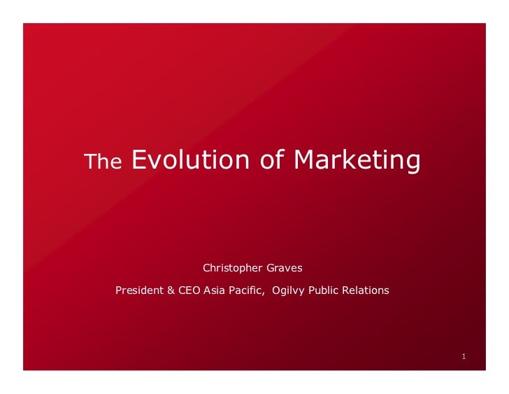 The   Evolution of Marketing                     Christopher Graves    President & CEO Asia Pacific, Ogilvy Public Relatio...