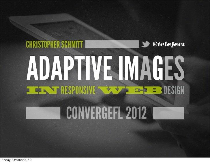 CHRISTOPHER SCHMITT            @teleject                 ADAPTIVE IMAGES                 IN RESPONSIVE WEB DESIGN         ...