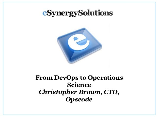 From DevOps to Operations Science Christopher Brown, CTO, Opscode