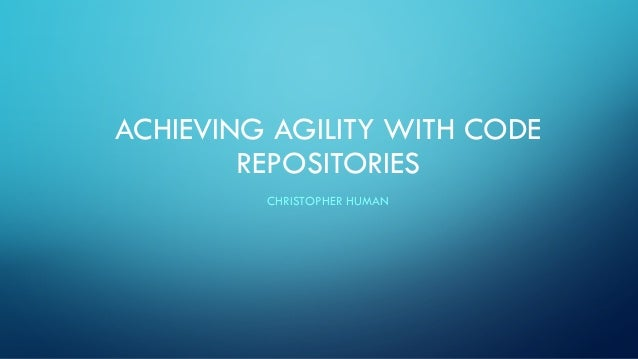 ACHIEVING AGILITY WITH CODE REPOSITORIES CHRISTOPHER HUMAN