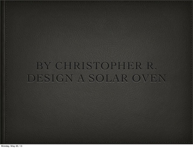 BY CHRISTOPHER R.DESIGN A SOLAR OVENMonday, May 20, 13