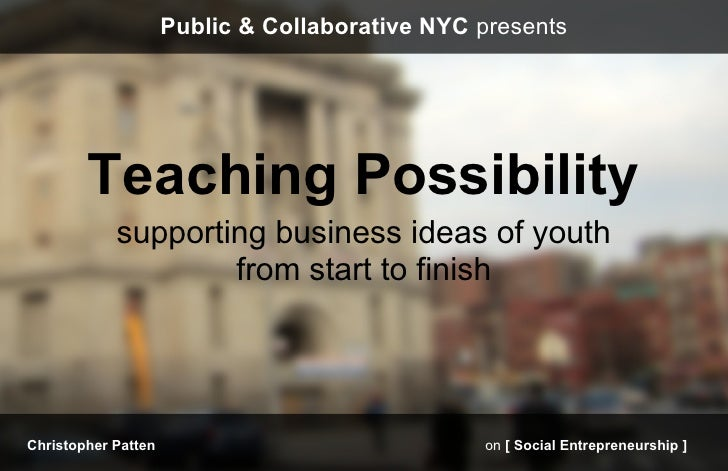 Public & Collaborative NYC presents        Teaching Possibility            supporting business ideas of youth             ...