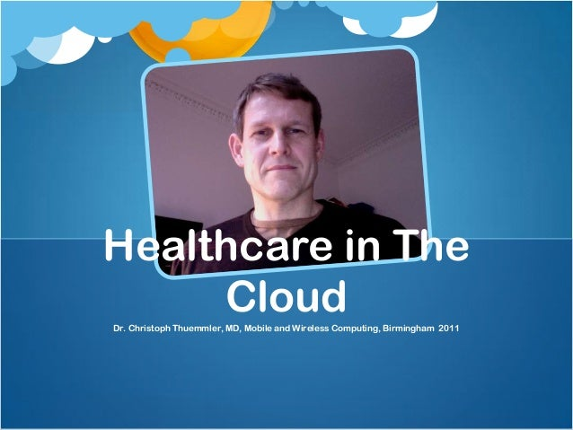 Healthcare in The     CloudDr. Christoph Thuemmler, MD, Mobile and Wireless Computing, Birmingham 2011