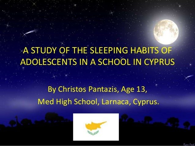 A STUDY OF THE SLEEPING HABITS OF ADOLESCENTS IN A SCHOOL IN CYPRUS By Christos Pantazis, Age 13, Med High School, Larnaca...