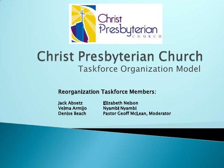 Christ Presbyterian Church<br />Taskforce Organization Model<br />Reorganization Taskforce Members:<br />Jack AbsetzEliza...