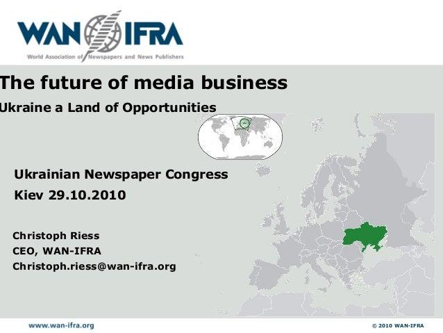 © 2010 WAN-IFRA Christoph Riess CEO, WAN-IFRA Christoph.riess@wan-ifra.org Ukrainian Newspaper Congress Kiev 29.10.2010 Th...