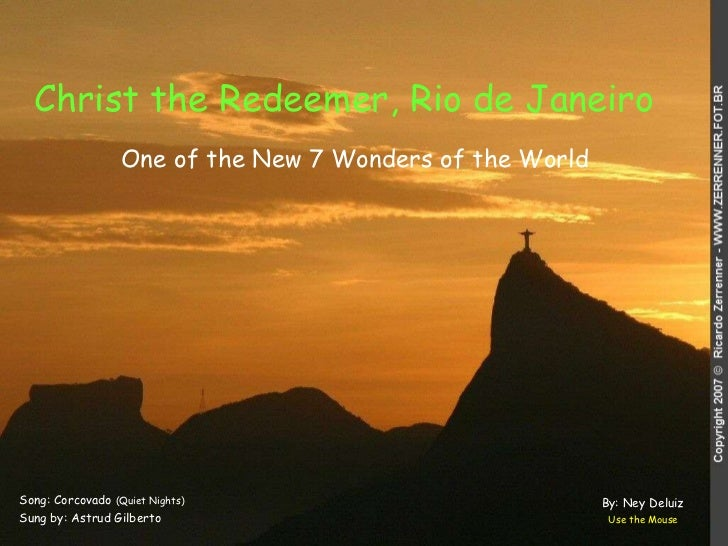 Christ the Redeemer, Rio de Janeiro   Song: Corcovado  (Quiet Nights) Sung by: Astrud Gilberto Use the Mouse One of the Ne...