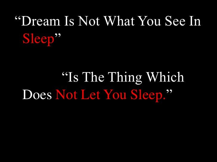 """""""Dream Is Not What You See In Sleep""""<br />            """"Is The Thing Which Does Not Let You Sleep.""""<br />"""