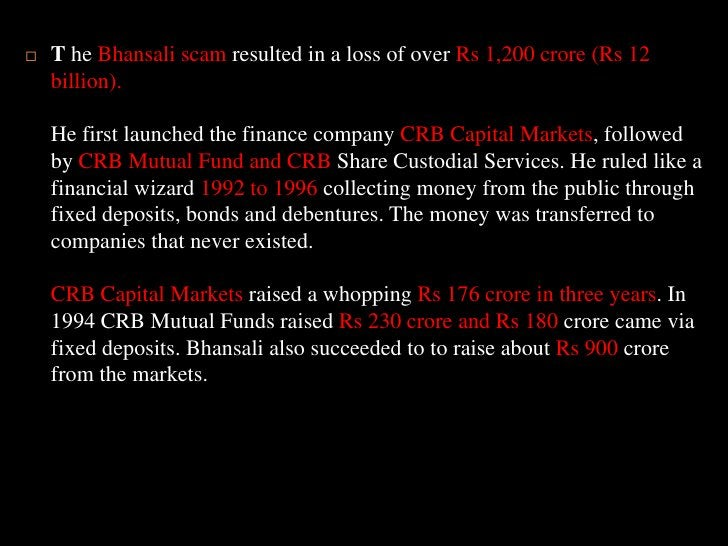T he Bhansali scam resulted in a loss of over Rs 1,200 crore (Rs 12 billion). He first launched the finance company CRB Ca...