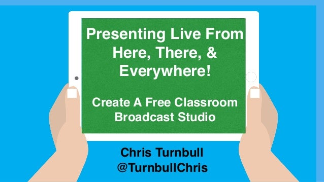 Chris Turnbull @TurnbullChris Presenting Live From Here, There, & Everywhere! Create A Free Classroom Broadcast Studio