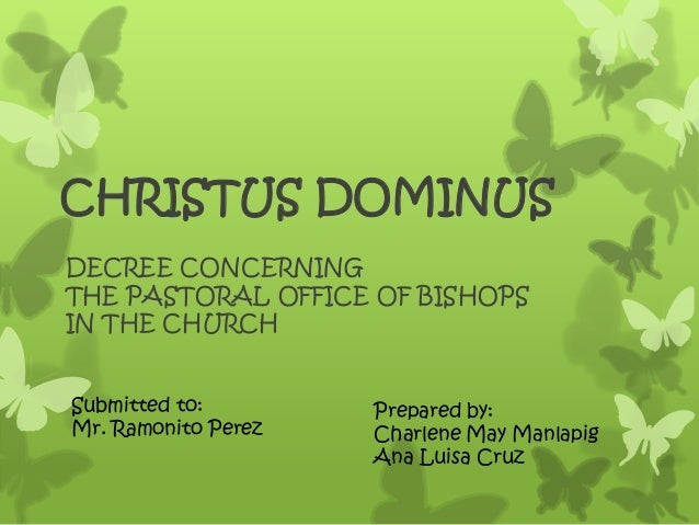 CHRISTUS DOMINUS DECREE CONCERNING THE PASTORAL OFFICE OF BISHOPS IN THE CHURCH Submitted to: Mr. Ramonito Perez  Prepared...