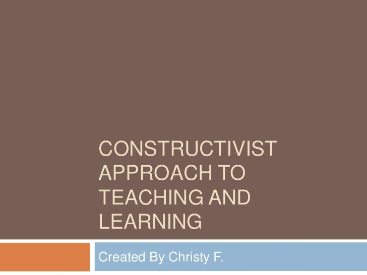 CONSTRUCTIVISTAPPROACH TOTEACHING ANDLEARNINGCreated By Christy F.