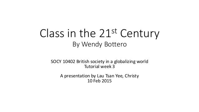 Class in the 21st Century By Wendy Bottero SOCY 10402 British society in a globalizing world Tutorial week 3 A presentatio...