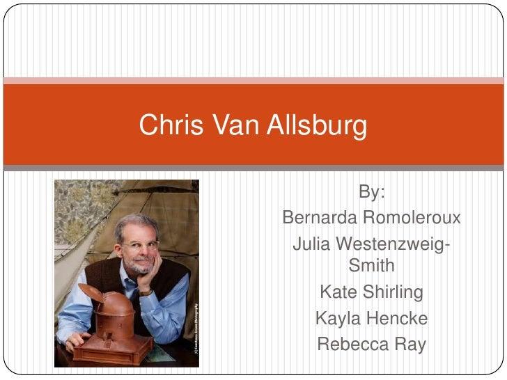 Chris Van Allsburg <br />By: <br />Bernarda Romoleroux<br />Julia Westenzweig-Smith<br />Kate Shirling<br />Kayla Hencke<b...