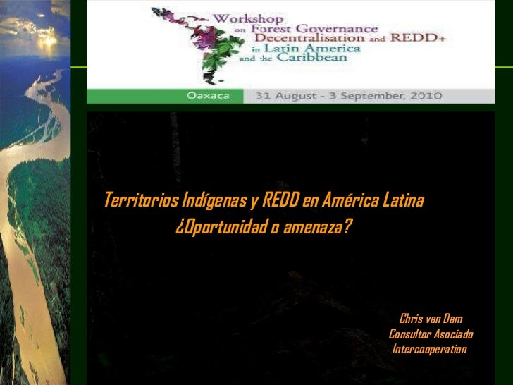 Chris van Dam Consultor Asociado Intercooperation   Territorios Indígenas y REDD en América Latina  ¿Oportunidad o amenaza...