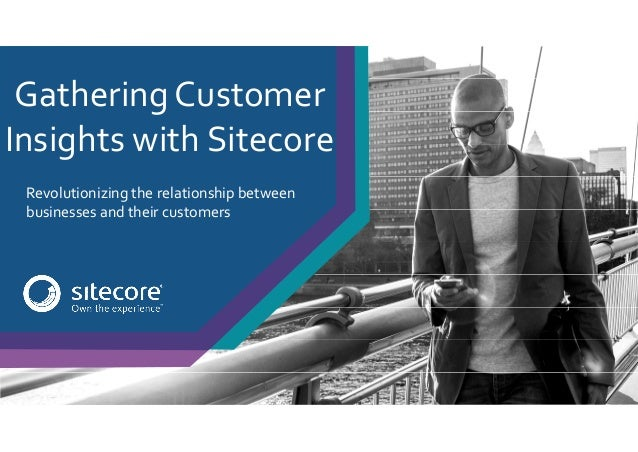 Revolutionizing the relationship between businesses and their customers Gathering Customer Insights with Sitecore