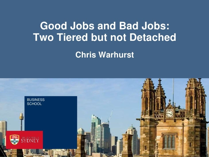 Good Jobs and Bad Jobs:  Two Tiered but not Detached           Chris WarhurstBUSINESSSCHOOL