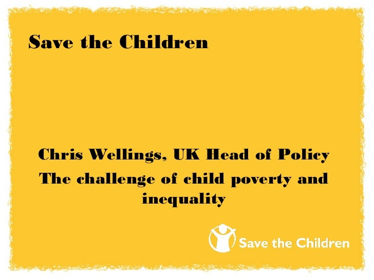 Save the ChildrenChris Wellings, UK Head of PolicyThe challenge of child poverty and            inequality
