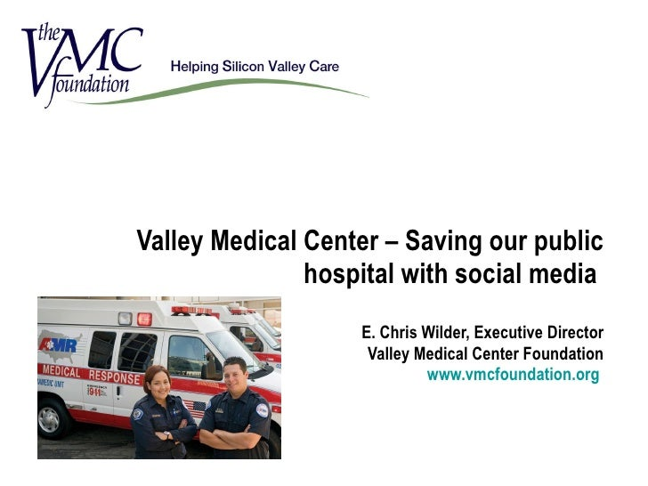 Valley Medical Center – Saving our public hospital with social media  E. Chris Wilder, Executive Director Valley Medical C...
