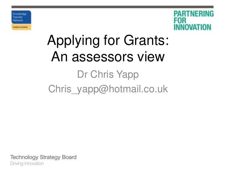 Applying for Grants:An assessors view<br />Dr Chris Yapp<br />Chris_yapp@hotmail.co.uk<br />
