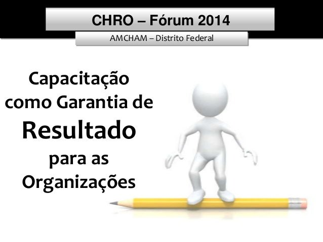 AMCHAM – Distrito Federal CHRO – Fórum 2014 1 Capacitação como Garantia de Resultado para as Organizações