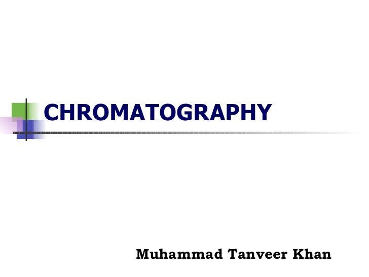 CHROMATOGRAPHY Muhammad Tanveer Khan
