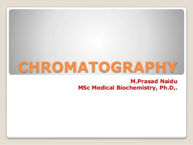 CHROMATOGRAPHY M.Prasad Naidu MSc Medical Biochemistry, Ph.D,.