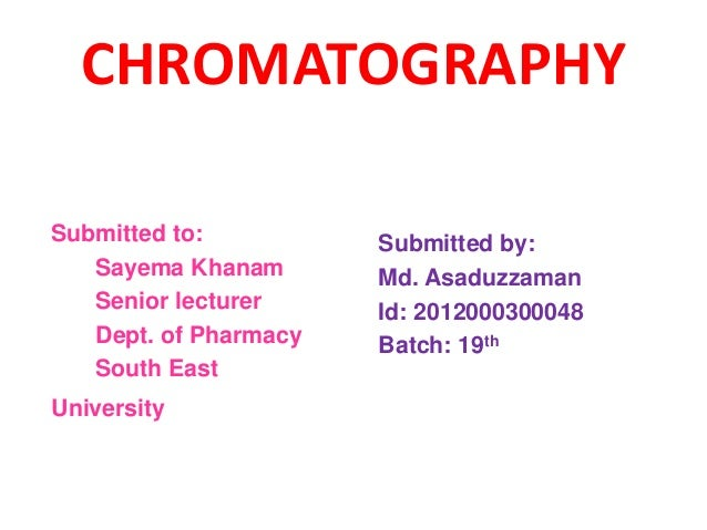 CHROMATOGRAPHY Submitted to: Sayema Khanam Senior lecturer Dept. of Pharmacy South East University Submitted by: Md. Asadu...
