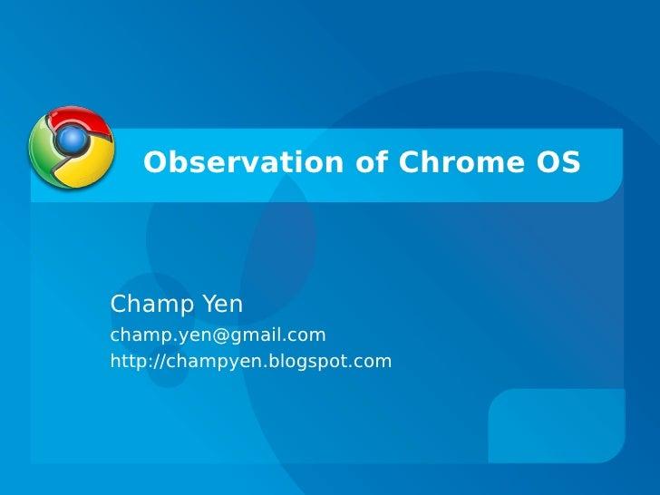 Observation of Chrome OS    Champ Yen champ.yen@gmail.com http://champyen.blogspot.com