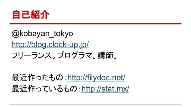 自己紹介  @kobayan_tokyo  http://blog.clock-up.jp/  フリーランス。プログラマ。講師。  最近作ったもの:http://filydoc.net/  最近作っているもの:http://stat.mx/