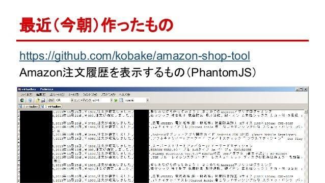 最近(今朝)作ったもの  https://github.com/kobake/amazon-shop-tool  Amazon注文履歴を表示するもの(PhantomJS)