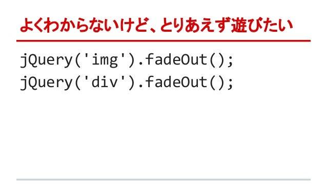 よくわからないけど、とりあえず遊びたい  jQuery('img').fadeOut();  jQuery('div').fadeOut();