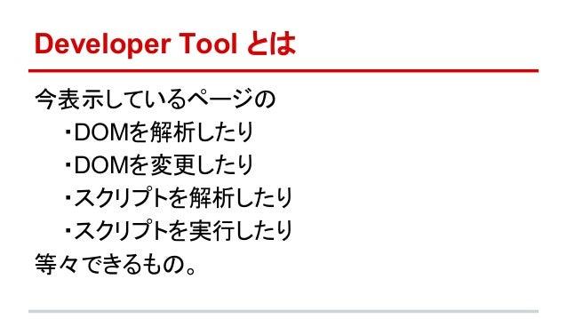 Developer Tool とは  今表示しているページの  ・DOMを解析したり  ・DOMを変更したり  ・スクリプトを解析したり  ・スクリプトを実行したり  等々できるもの。