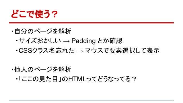 どこで使う?  ・自分のページを解析   ・サイズおかしい → Padding とか確認   ・CSSクラス名忘れた → マウスで要素選択して表示  ・他人のページを解析   ・「ここの見た目」のHTMLってどうなってる?