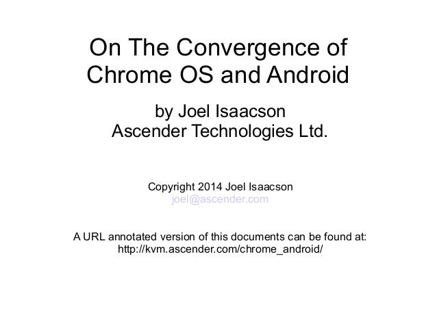On The Convergence of Chrome OS and Android by Joel Isaacson Ascender Technologies Ltd. Copyright 2014 Joel Isaacson joel@...