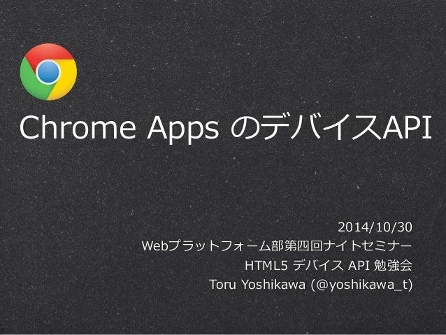 Chrome Apps のデバイスAPI  2014/10/30  Webプラットフォーム部第四回ナイトセミナー  HTML5 デバイス API 勉強会  Toru Yoshikawa (@yoshikawa_̲t)