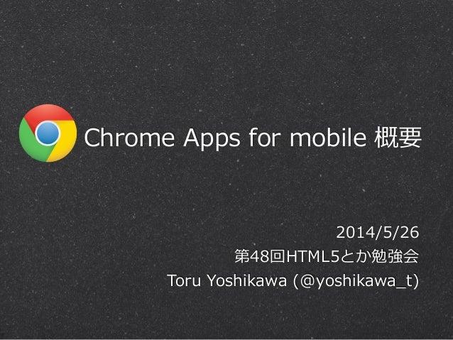 Chrome Apps for mobile 概要 2014/5/26  第48回HTML5とか勉強会  Toru Yoshikawa (@yoshikawa_̲t)