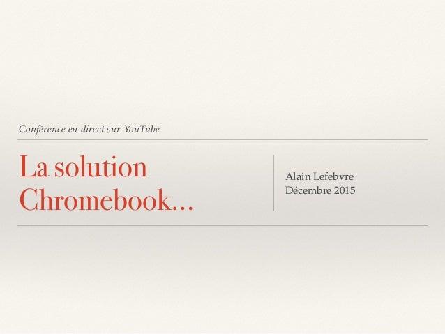 Conférence en direct sur YouTube La solution Chromebook… Alain Lefebvre Décembre 2015