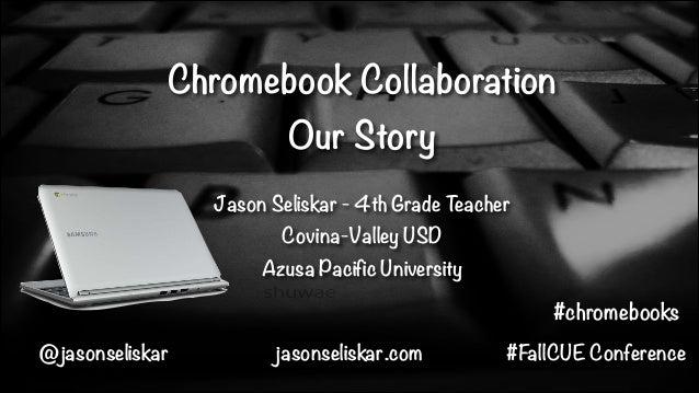 Chromebook Collaboration Our Story Jason Seliskar - 4th Grade Teacher Covina-Valley USD Azusa Pacific University  #chromeb...