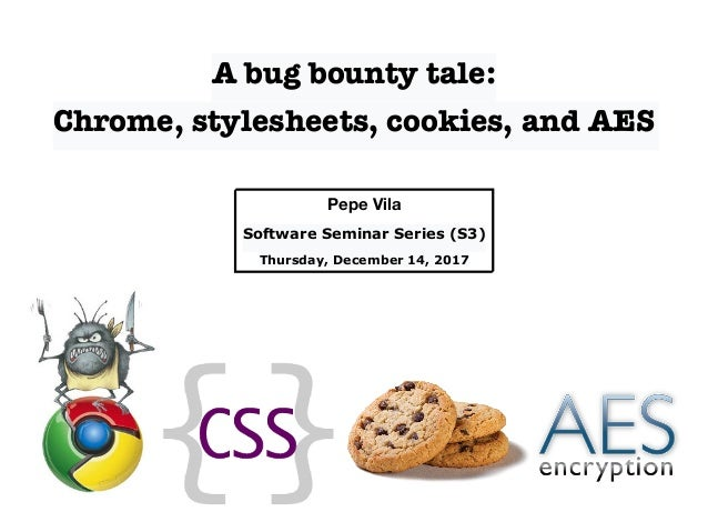A bug bounty tale: Chrome, stylesheets, cookies, and AES Pepe Vila Software Seminar Series (S3) Thursday, December 14, 2017