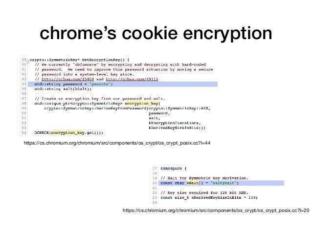 chrome's cookie encryption https://cs.chromium.org/chromium/src/components/os_crypt/os_crypt_posix.cc?l=20 https://cs.chro...