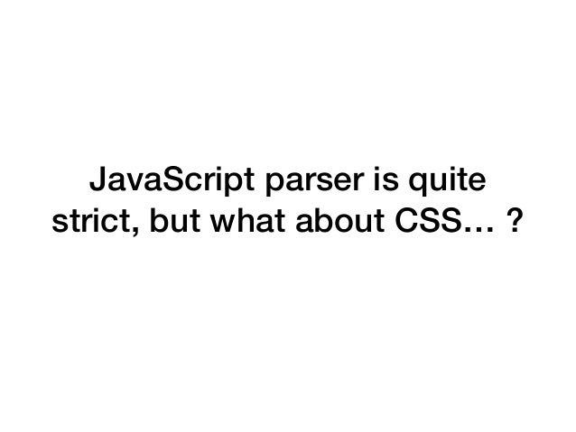 JavaScript parser is quite strict, but what about CSS… ?