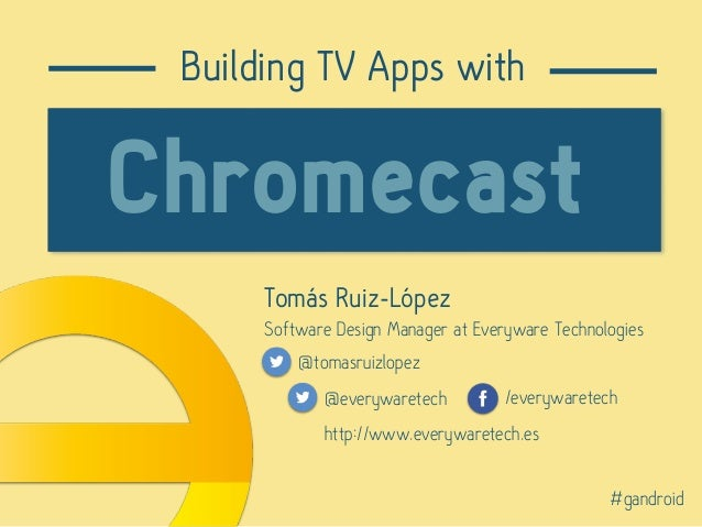 Tomás Ruiz-López Software Design Manager at Everyware Technologies @tomasruizlopez Building TV Apps with Chromecast @every...