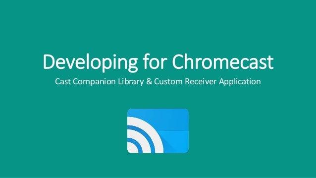 Developing for Chromecast Cast Companion Library & Custom Receiver Application