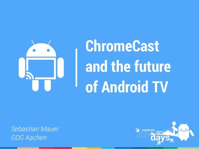 ChromeCast and the future of Android TV Sebastian Mauer GDG Aachen