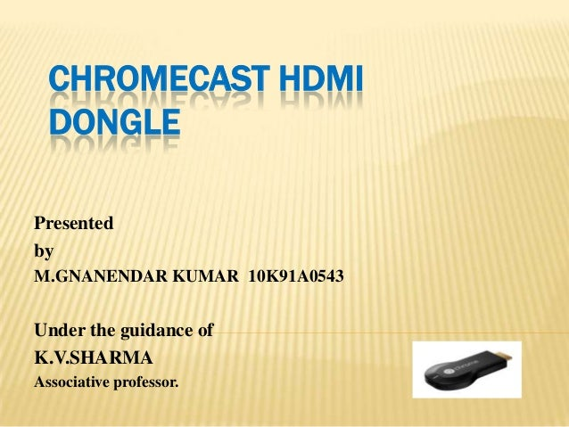 CHROMECAST HDMI DONGLE Presented by M.GNANENDAR KUMAR 10K91A0543 Under the guidance of K.V.SHARMA Associative professor.