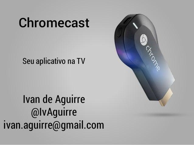 Chromecast Ivan de Aguirre @IvAguirre ivan.aguirre@gmail.com Seu aplicativo na TV