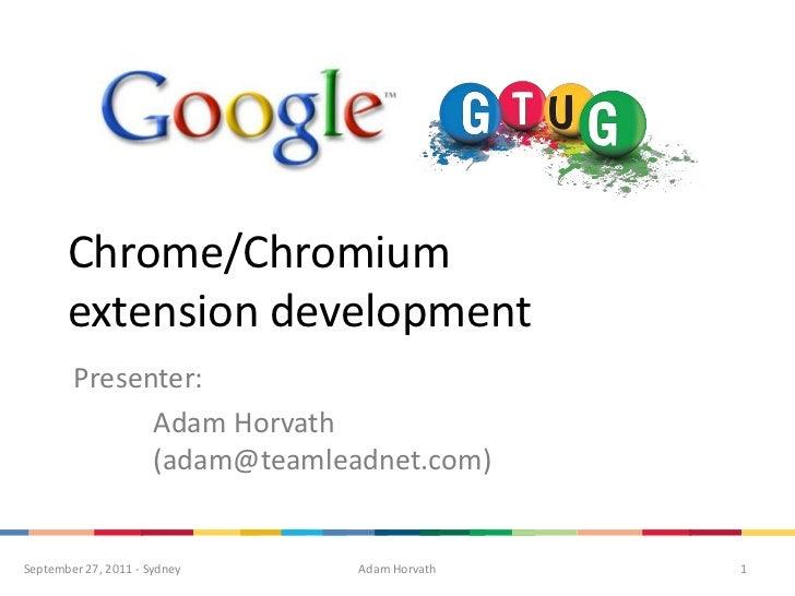 Chrome/Chromium extension development<br />Presenter:<br />Adam Horvath (adam@teamleadnet.com)<br />1<br />Adam Horvath<...