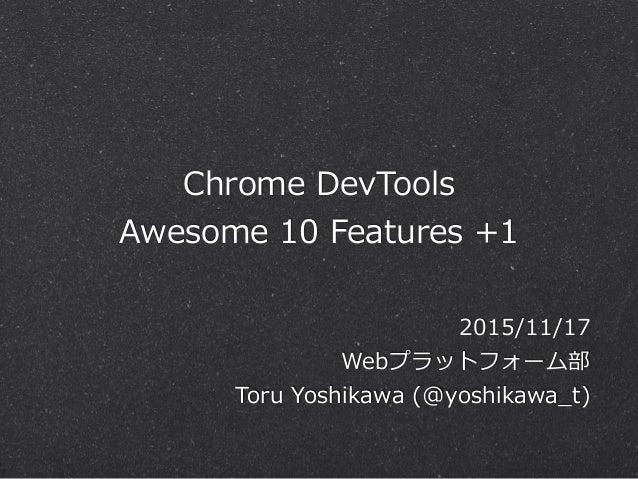 Chrome DevTools  Awesome 10 Features +1 2015/11/17  Webプラットフォーム部  Toru Yoshikawa (@yoshikawa_̲t)